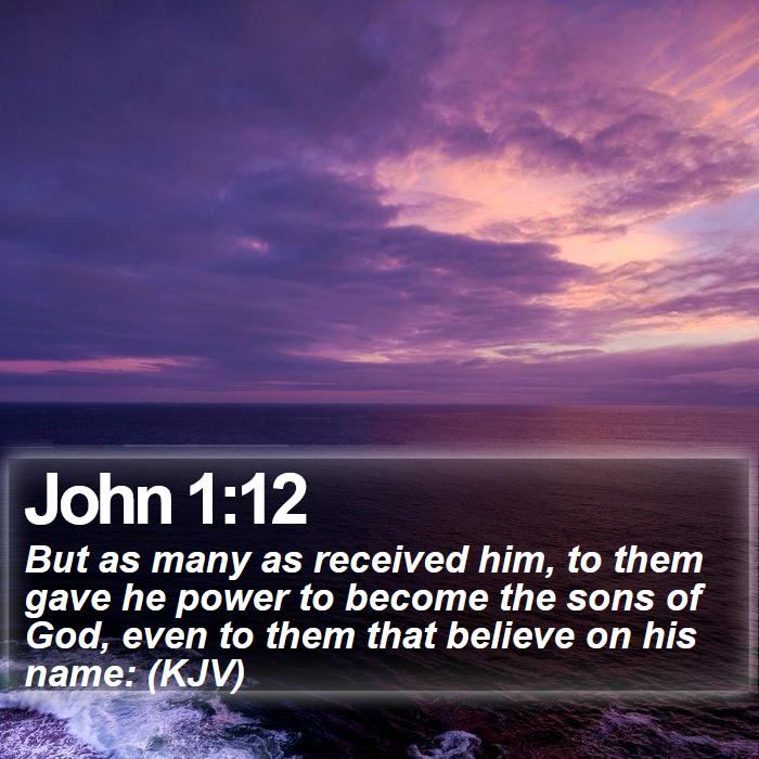John 1:12 - But as many as received him, to them gave he power to become the sons of God, even to them that believe on his name: (KJV)