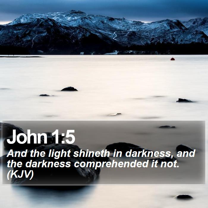 John 1:5 - And the light shineth in darkness, and the darkness comprehended it not. (KJV)