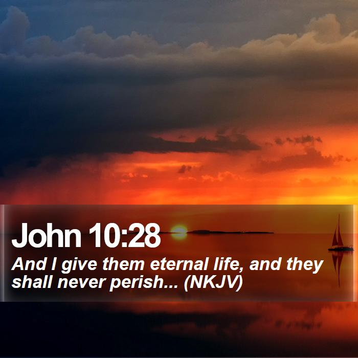 John 10:28 - And I give them eternal life, and they shall never perish... (NKJV)