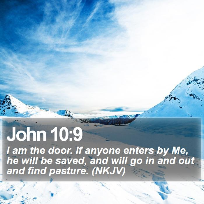 John 10:9 - I am the door. If anyone enters by Me, he will be saved, and will go in and out and find pasture. (NKJV)