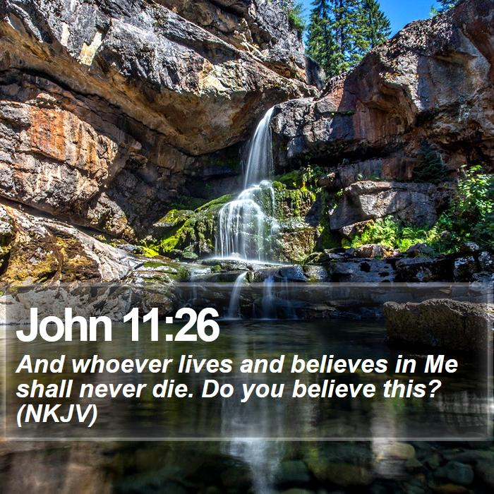 John 11:26 - And whoever lives and believes in Me shall never die. Do you believe this? (NKJV)