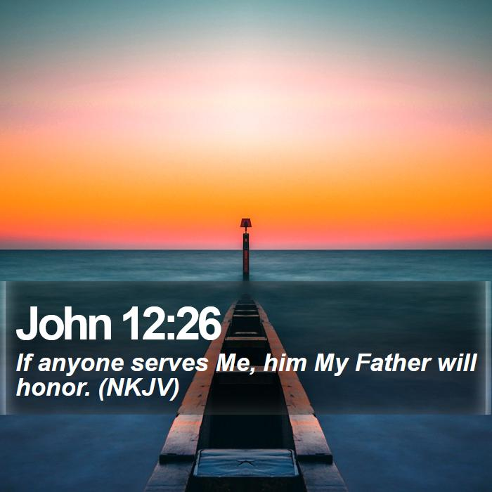 John 12:26 - If anyone serves Me, him My Father will honor. (NKJV)