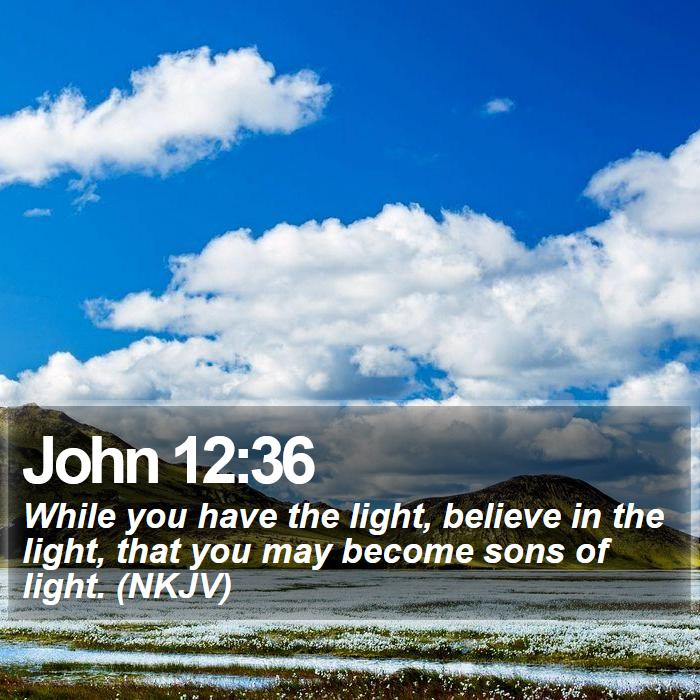 John 12:36 - While you have the light, believe in the light, that you may become sons of light. (NKJV)