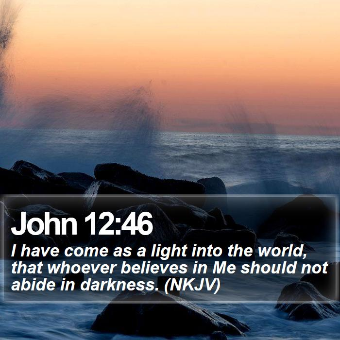 John 12:46 - I have come as a light into the world, that whoever believes in Me should not abide in darkness. (NKJV)