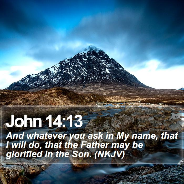 John 14:13 - And whatever you ask in My name, that I will do, that the Father may be glorified in the Son. (NKJV)
