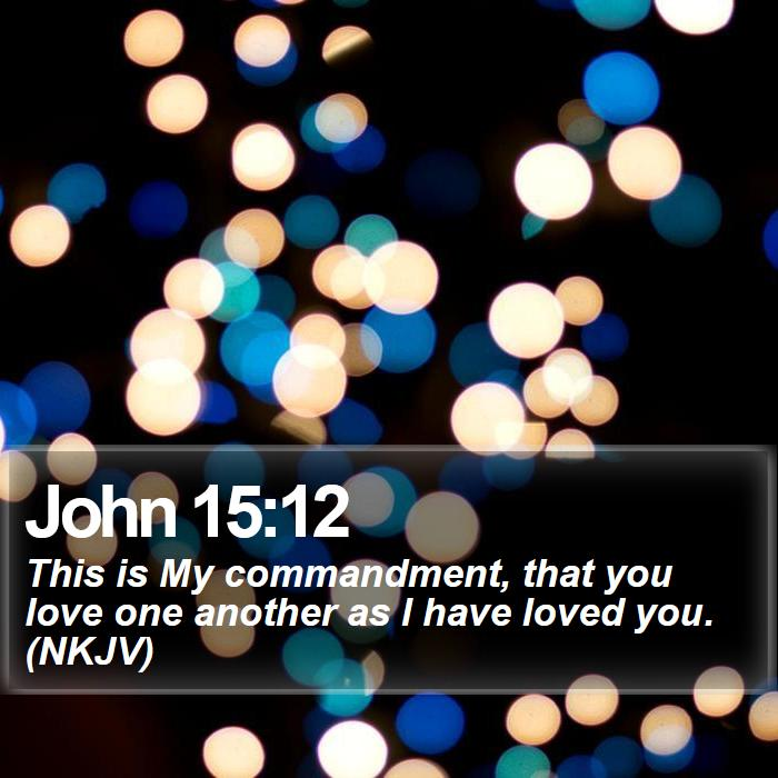 John 15:12 - This is My commandment, that you love one another as I have loved you. (NKJV)