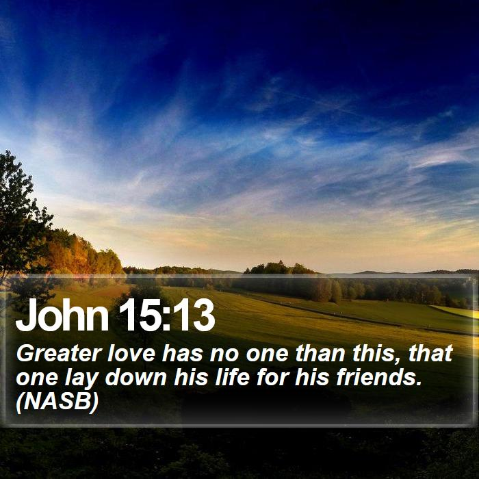 John 15:13 - Greater love has no one than this, that one lay down his life for his friends. (NASB)