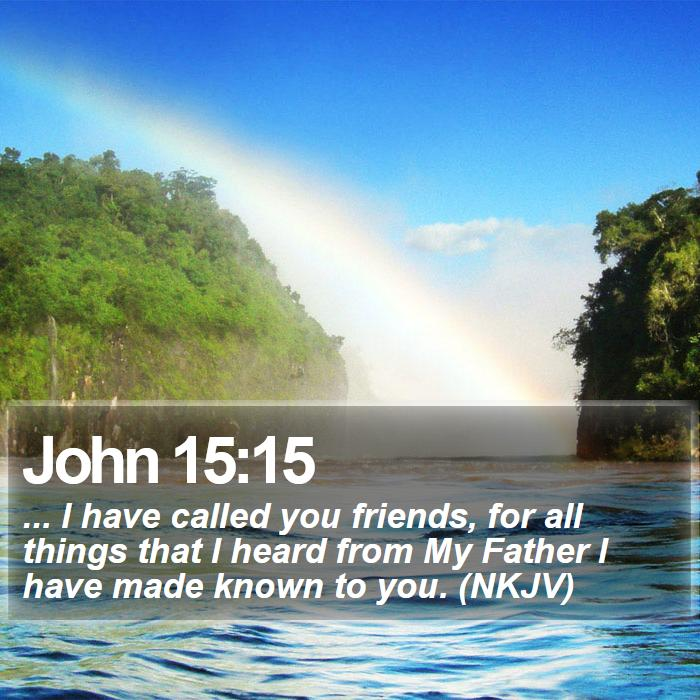 John 15:15 - ... I have called you friends, for all things that I heard from My Father I have made known to you. (NKJV)