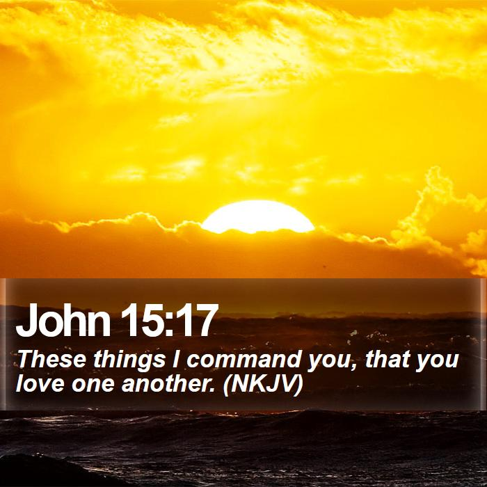 John 15:17 - These things I command you, that you love one another. (NKJV)