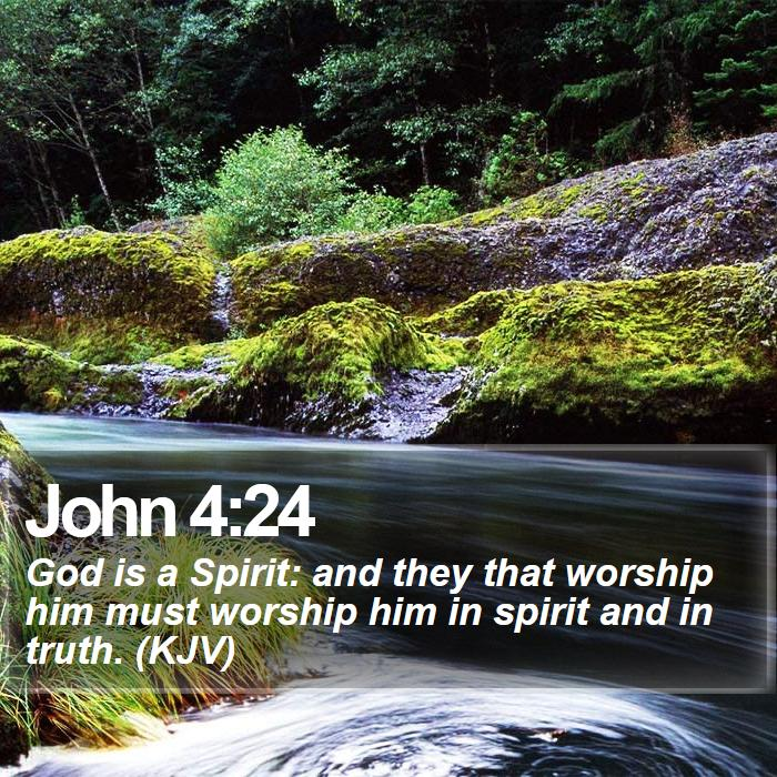 John 4:24 - God is a Spirit: and they that worship him must worship him in spirit and in truth. (KJV)