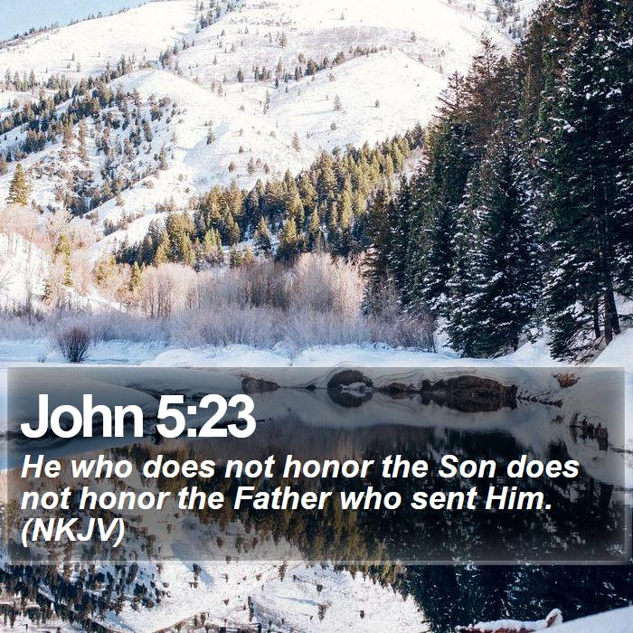 John 5:23 - He who does not honor the Son does not honor the Father who sent Him. (NKJV)