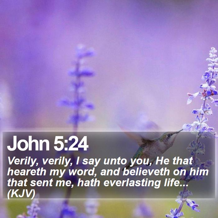 John 5:24 - Verily, verily, I say unto you, He that heareth my word, and believeth on him that sent me, hath everlasting life... (KJV)