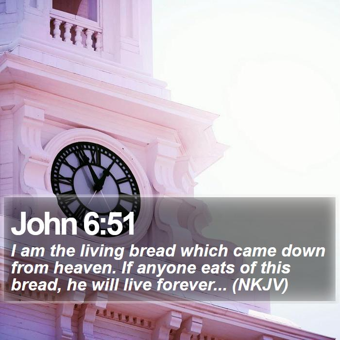 John 6:51 - I am the living bread which came down from heaven. If anyone eats of this bread, he will live forever... (NKJV)