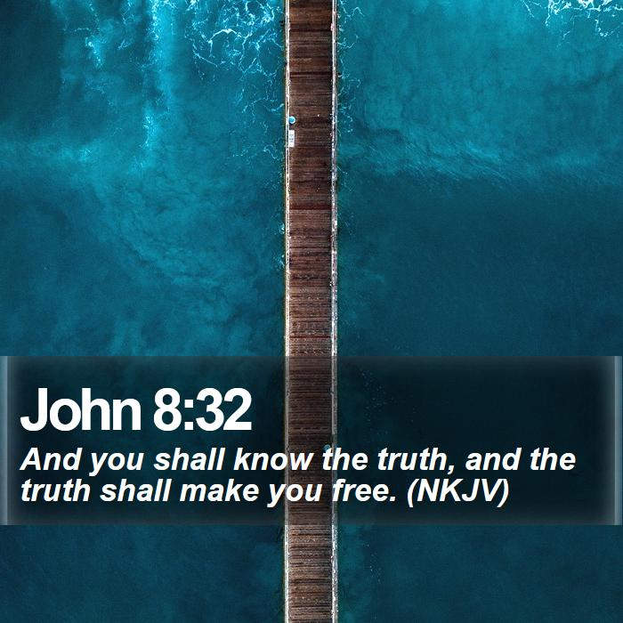 John 8:32 - And you shall know the truth, and the truth shall make you free. (NKJV)