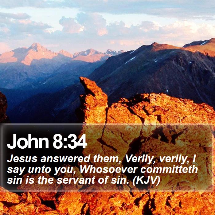 John 8:34 - Jesus answered them, Verily, verily, I say unto you, Whosoever committeth sin is the servant of sin. (KJV)