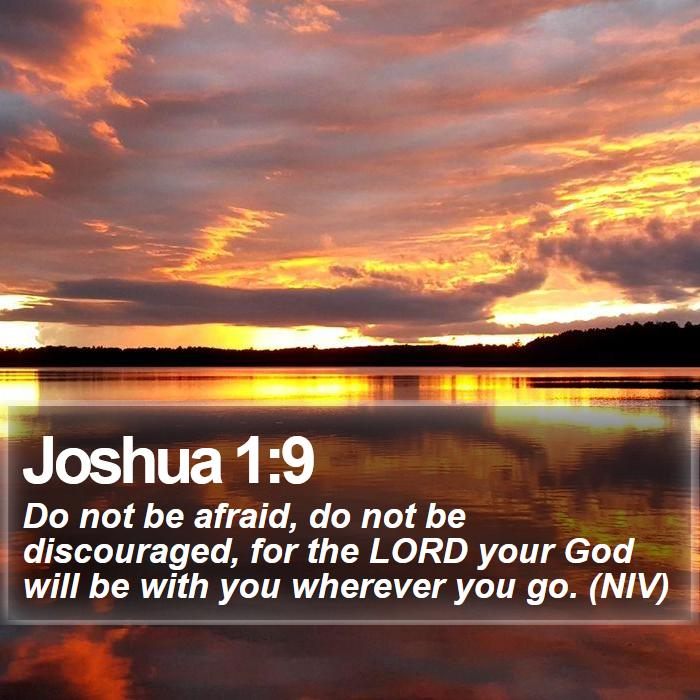 Joshua 1:9 - Do not be afraid, do not be discouraged, for the LORD your God will be with you wherever you go. (NIV)