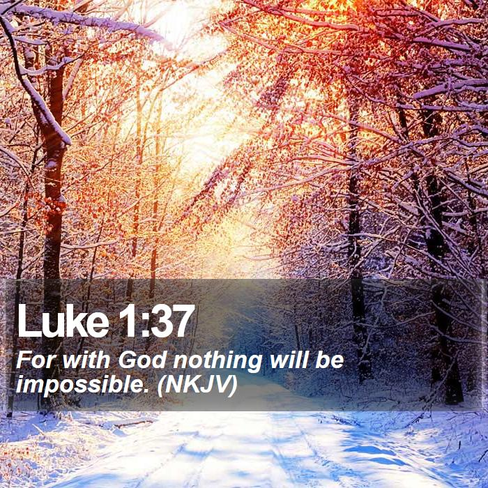Luke 1:37 - For with God nothing will be impossible. (NKJV)