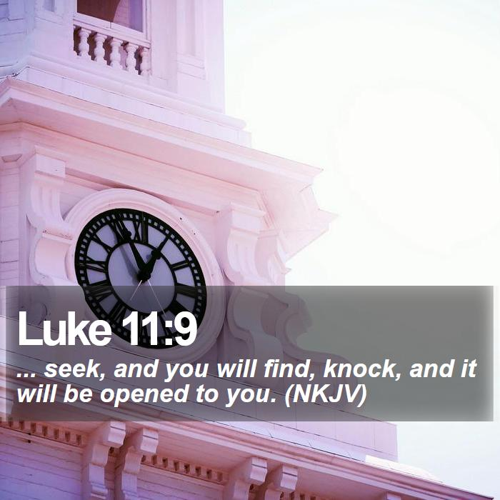 Luke 11:9 - ... seek, and you will find, knock, and it will be opened to you. (NKJV)