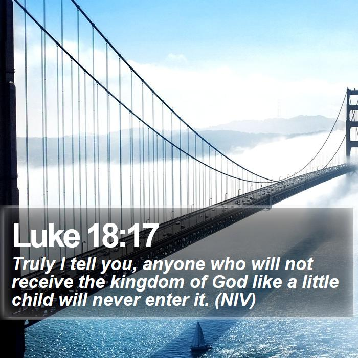 Luke 18:17 - Truly I tell you, anyone who will not receive the kingdom of God like a little child will never enter it. (NIV)