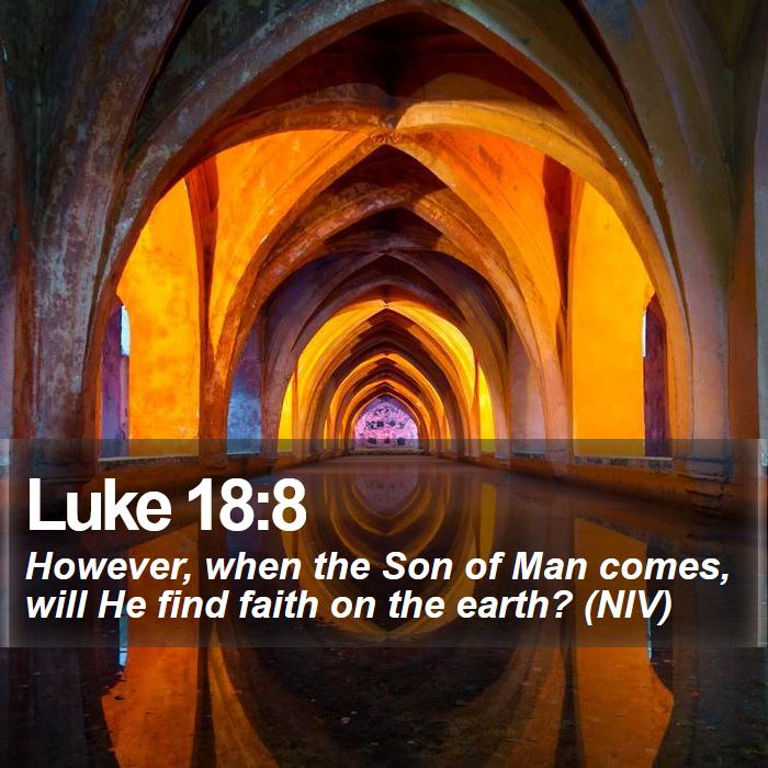 Luke 18:8 - However, when the Son of Man comes, will He find faith on the earth? (NIV)