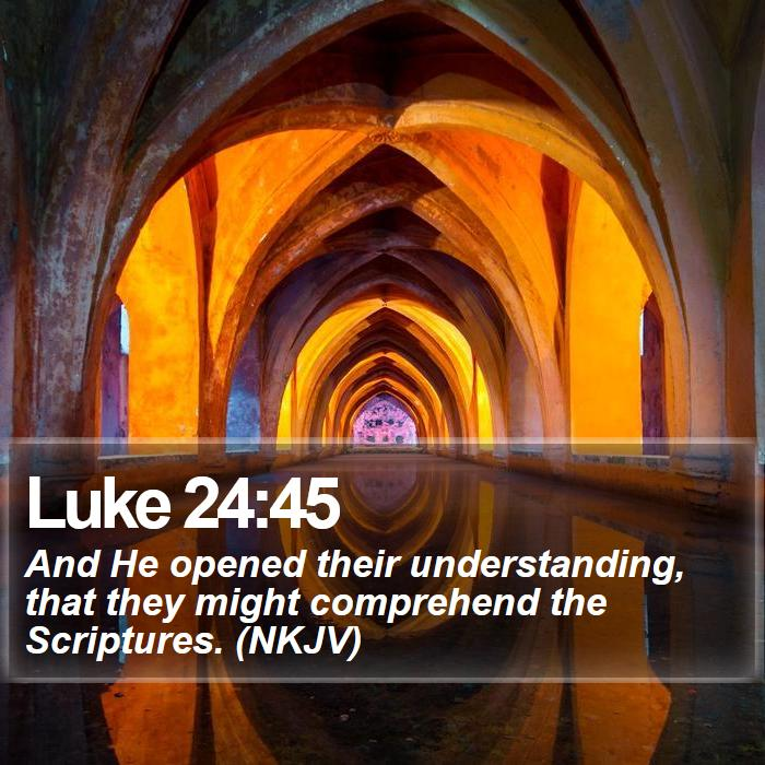Luke 24:45 - And He opened their understanding, that they might comprehend the Scriptures. (NKJV)