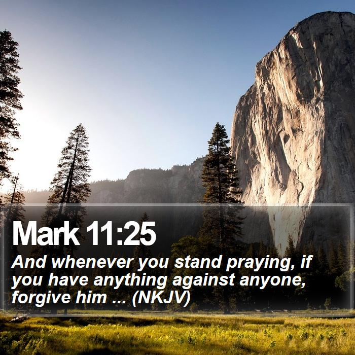 Mark 11:25 - And whenever you stand praying, if you have anything against anyone, forgive him ... (NKJV)