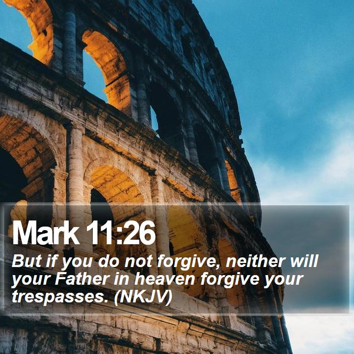 Mark 11:26 - But if you do not forgive, neither will your Father in heaven forgive your trespasses. (NKJV)