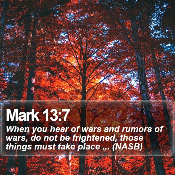 Mark 13:7 - When you hear of wars and rumors of wars, do not be frightened, those things must take place ... (NASB)