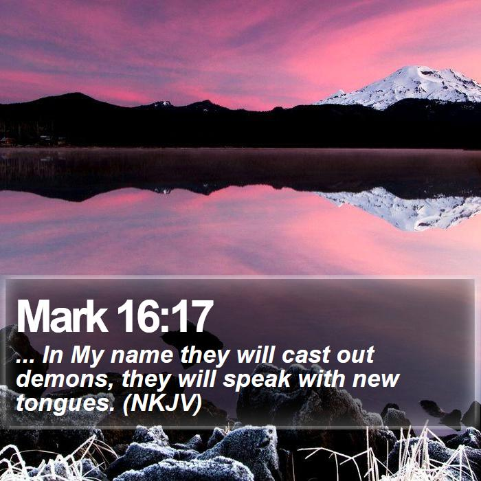 Mark 16:17 - ... In My name they will cast out demons, they will speak with new tongues. (NKJV)