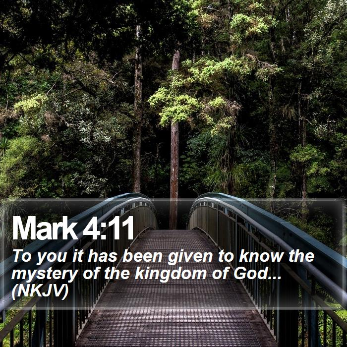 Mark 4:11 - To you it has been given to know the mystery of the kingdom of God... (NKJV)