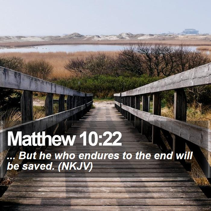 Matthew 10:22 - ... But he who endures to the end will be saved. (NKJV)