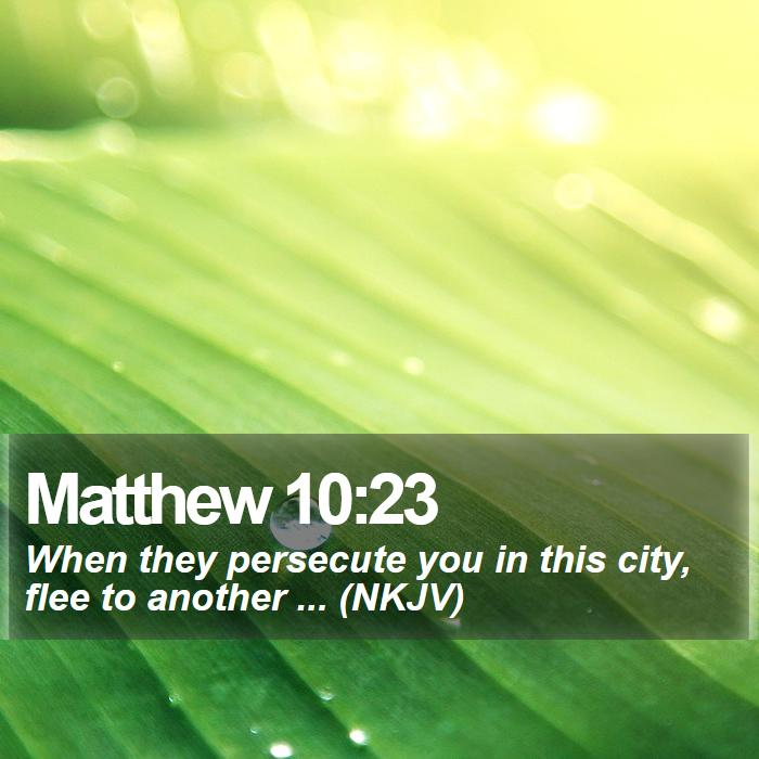 Matthew 10:23 - When they persecute you in this city, flee to another ... (NKJV)