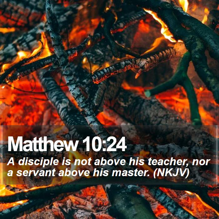 Matthew 10:24 - A disciple is not above his teacher, nor a servant above his master. (NKJV)