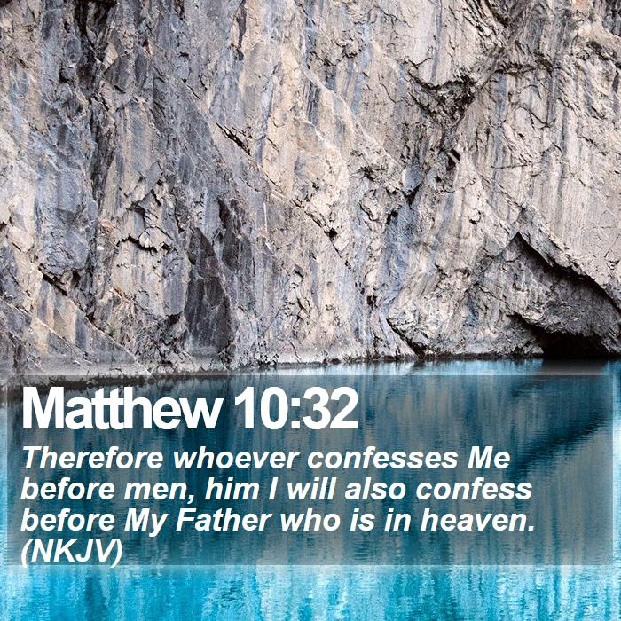 Matthew 10:32 - Therefore whoever confesses Me before men, him I will also confess before My Father who is in heaven. (NKJV)