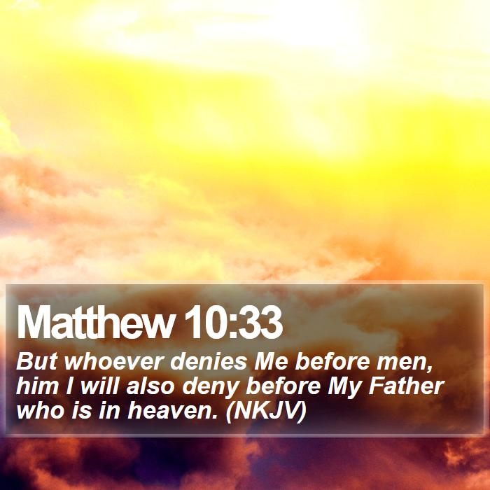 Matthew 10:33 - But whoever denies Me before men, him I will also deny before My Father who is in heaven. (NKJV)
