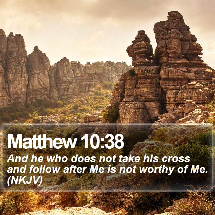 Matthew 10:38 - And he who does not take his cross and follow after Me is not worthy of Me. (NKJV)