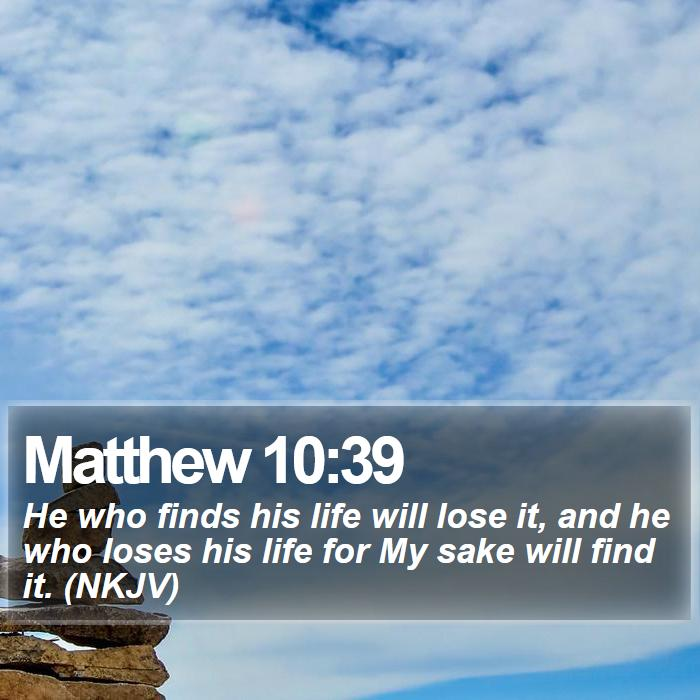 Matthew 10:39 - He who finds his life will lose it, and he who loses his life for My sake will find it. (NKJV)