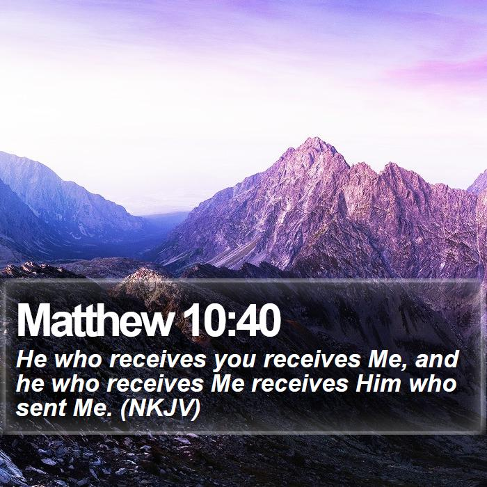 Matthew 10:40 - He who receives you receives Me, and he who receives Me receives Him who sent Me. (NKJV)