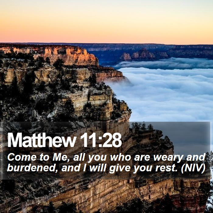 Matthew 11:28 - Come to Me, all you who are weary and burdened, and I will give you rest. (NIV)