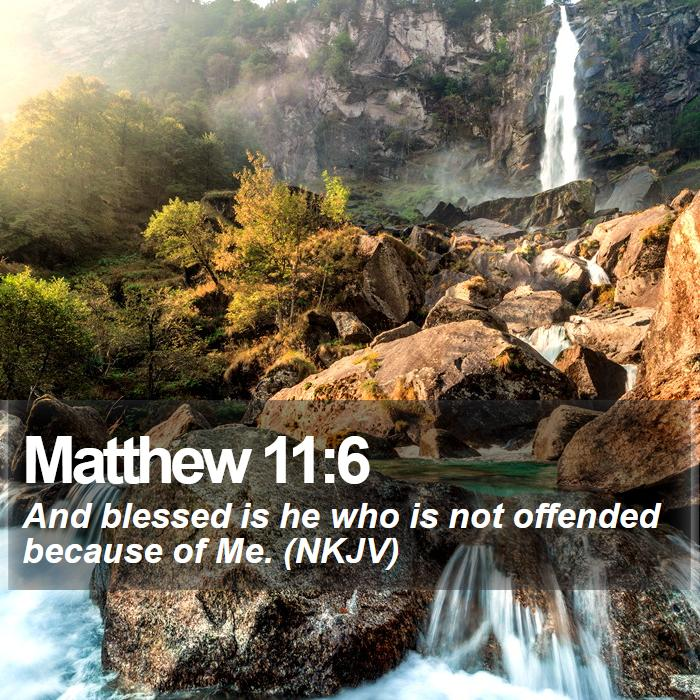 Matthew 11:6 - And blessed is he who is not offended because of Me. (NKJV)