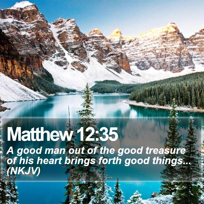 Matthew 12:35 - A good man out of the good treasure of his heart brings forth good things... (NKJV)