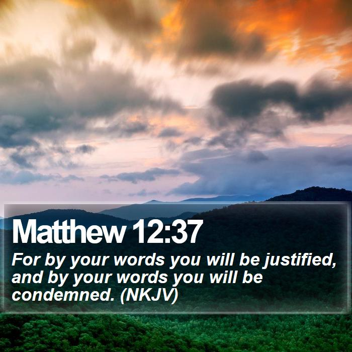 Matthew 12:37 - For by your words you will be justified, and by your words you will be condemned. (NKJV)