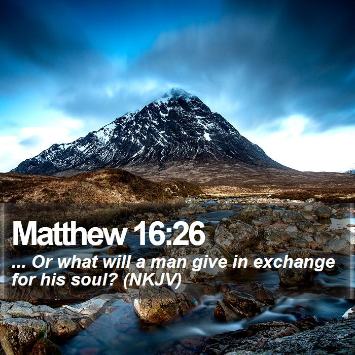 Matthew 16:26 - ... Or what will a man give in exchange for his soul? (NKJV)