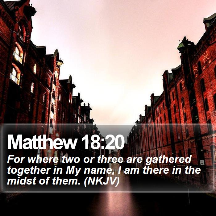 Matthew 18:20 - For where two or three are gathered together in My name, I am there in the midst of them. (NKJV)