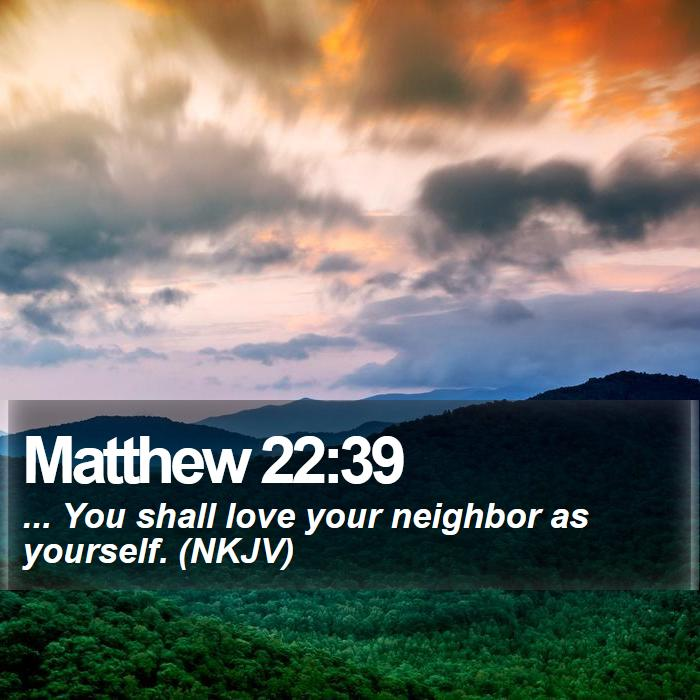 Matthew 22:39 - ... You shall love your neighbor as yourself. (NKJV)