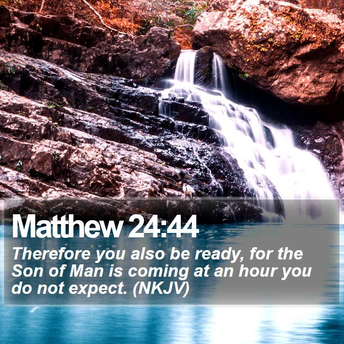 Matthew 24:44 - Therefore you also be ready, for the Son of Man is coming at an hour you do not expect. (NKJV)