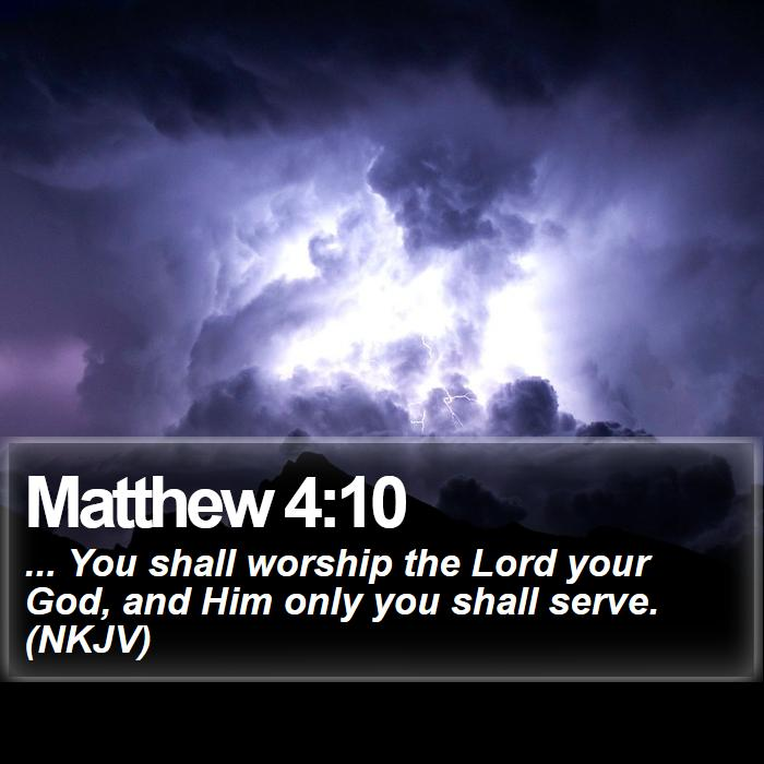 Matthew 4:10 - ... You shall worship the Lord your God, and Him only you shall serve. (NKJV)