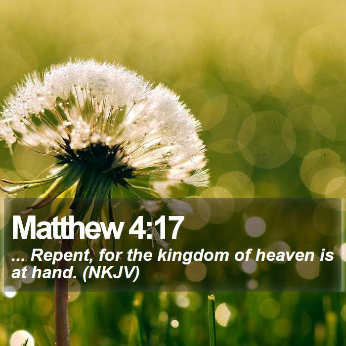 Matthew 4:17 - ... Repent, for the kingdom of heaven is at hand. (NKJV)