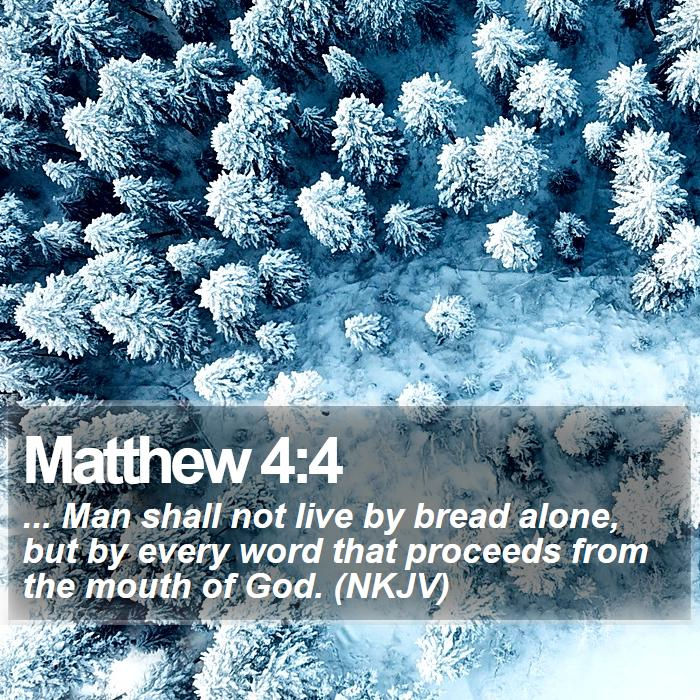 Matthew 4:4 - ... Man shall not live by bread alone, but by every word that proceeds from the mouth of God. (NKJV)