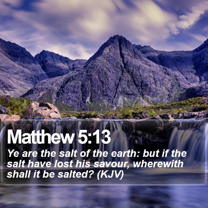 Matthew 5:13 - Ye are the salt of the earth: but if the salt have lost his savour, wherewith shall it be salted? (KJV)